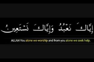 You alone do we worship and from you alone do we seek help. (Al-Fatihah 1:5)